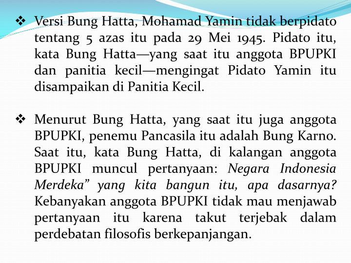 Versi Bung Hatta, Mohamad Yamin tidak berpidato tentang 5 azas itu pada 29 Mei 1945. Pidato itu, kata Bung Hatta—yang saat itu anggota BPUPKI dan panitia kecil—mengingat Pidato Yamin itu disampaikan di Panitia Kecil.