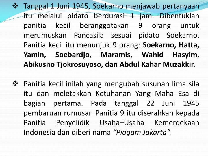 Tanggal 1 Juni 1945, Soekarno menjawab pertanyaan itu melalui pidato berdurasi 1 jam. Dibentuklah panitia kecil beranggotakan 9 orang untuk merumuskan Pancasila sesuai pidato Soekarno. Panitia kecil itu menunjuk 9 orang: