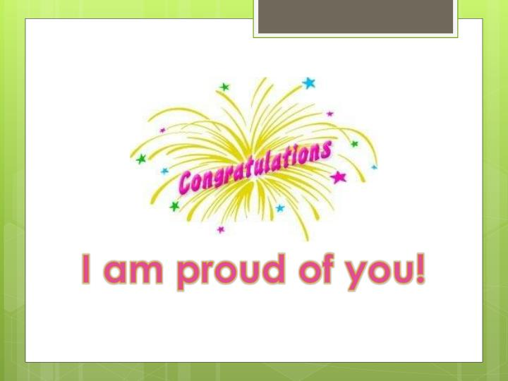 I am proud of you!