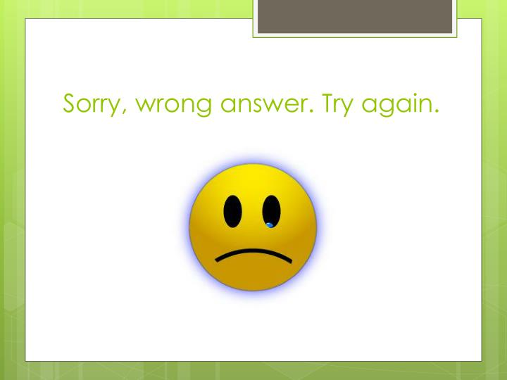 Sorry, wrong answer. Try again.