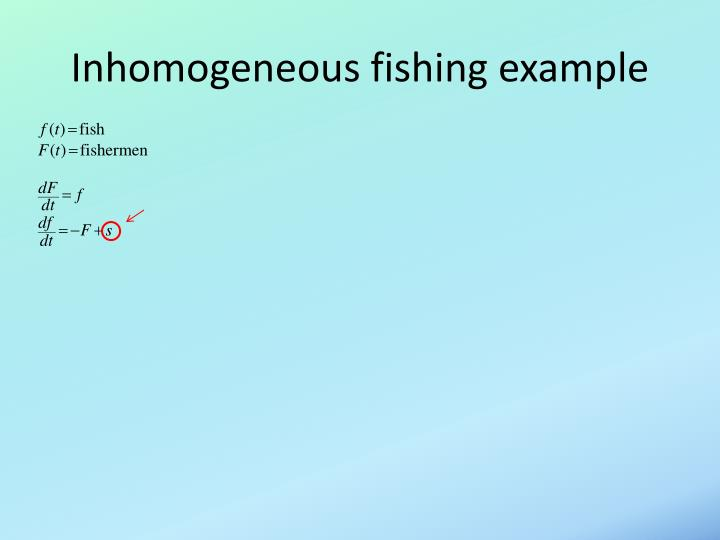 Inhomogeneous fishing example
