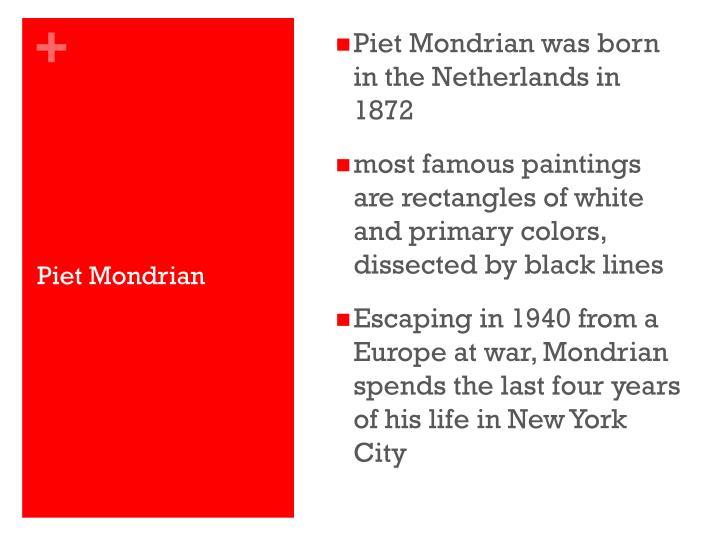 Piet Mondrian was born in the Netherlands in 1872