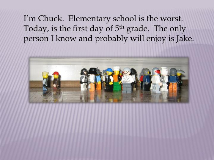I'm Chuck.  Elementary school is the worst.  Today, is the first day of 5