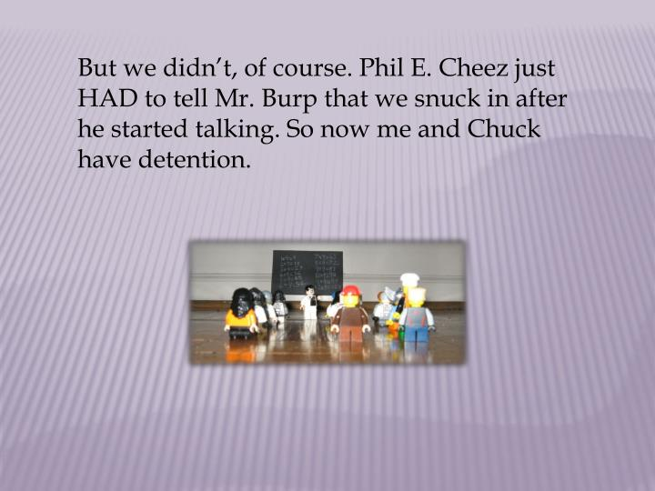 But we didn't, of course. Phil E. Cheez just HAD to tell Mr. Burp that we snuck in after he started talking. So now me and Chuck have detention.