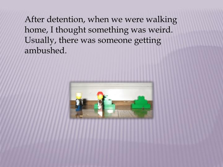 After detention, when we were walking home, I thought something was weird. Usually, there was someone getting ambushed.