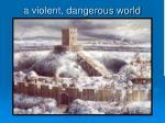 a violent dangerous world