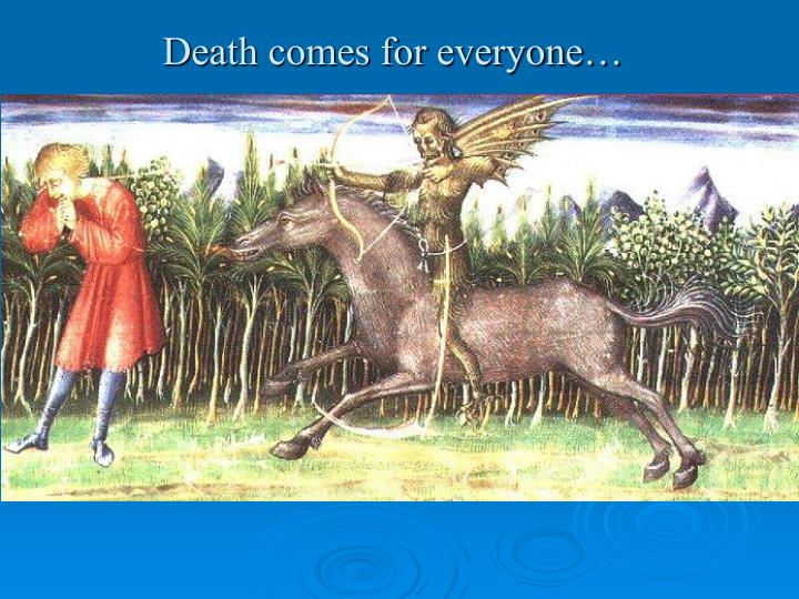 Death comes for everyone…