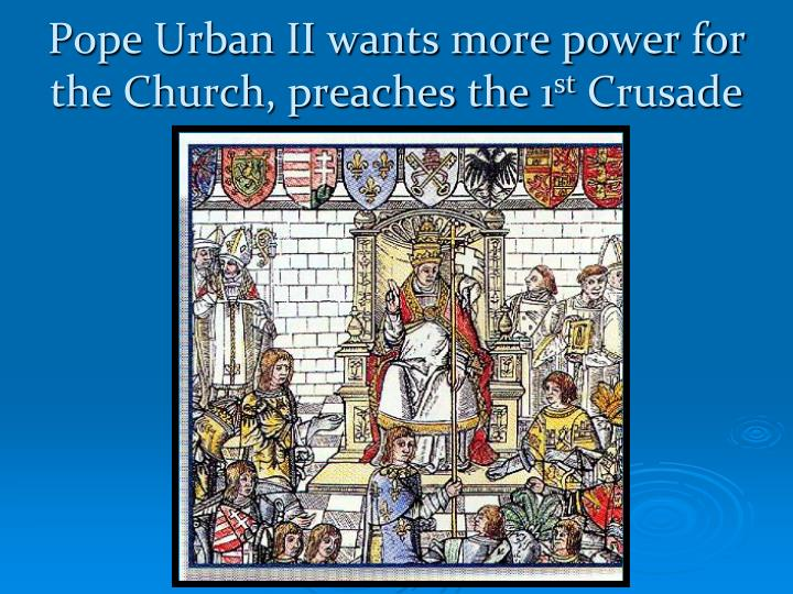 Pope Urban II wants more power for the Church, preaches the 1