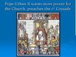 pope urban ii wants more power for the church preaches the 1 st crusade