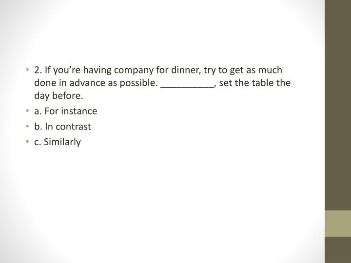 2. If you're having company for dinner, try to get as much done in advance as possible. __________, set the table the day before.