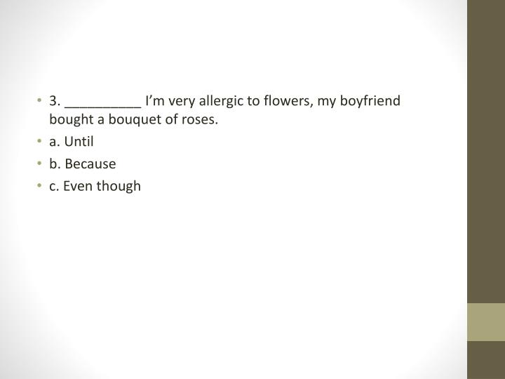 3. __________ I'm very allergic to flowers, my boyfriend bought a bouquet of roses.