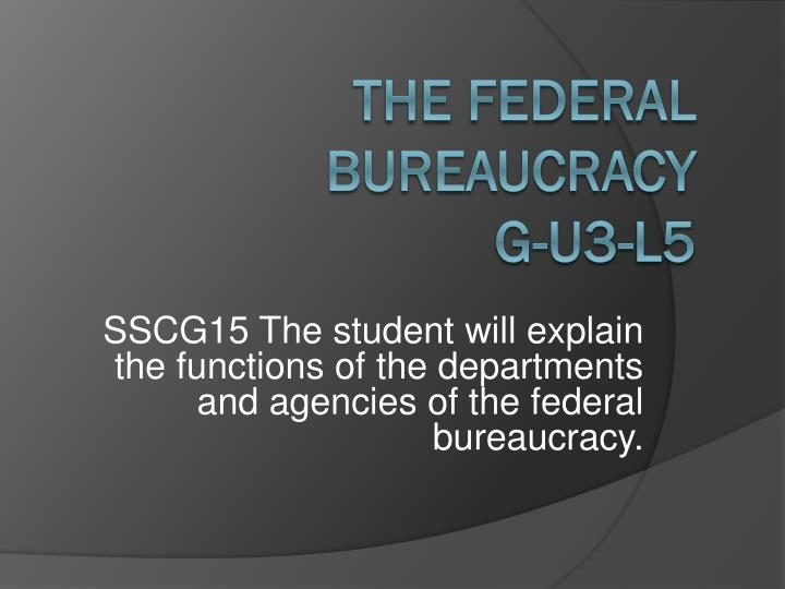 SSCG15 The student will explain the functions of the departments and agencies of the federal bureauc...