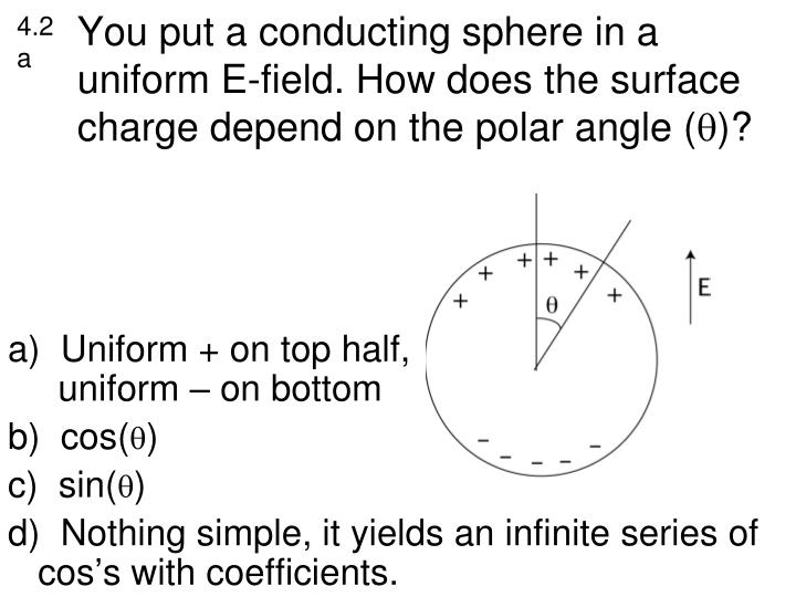 You put a conducting sphere in a uniform E-field. How