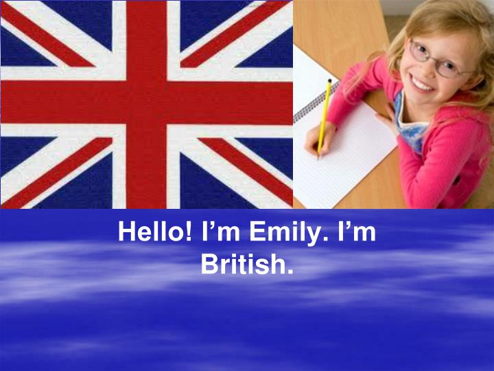 Hello! I'm Emily. I'm British.