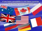 if you have a possibility to visit these countries what country would you choose