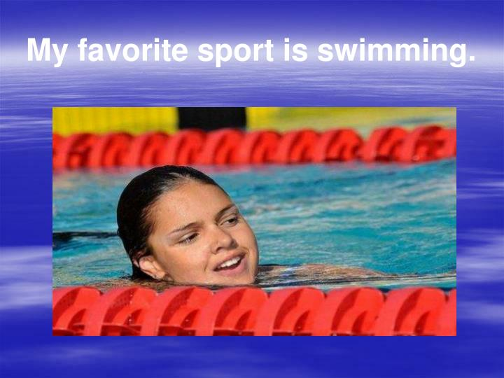 My favorite sport is swimming.