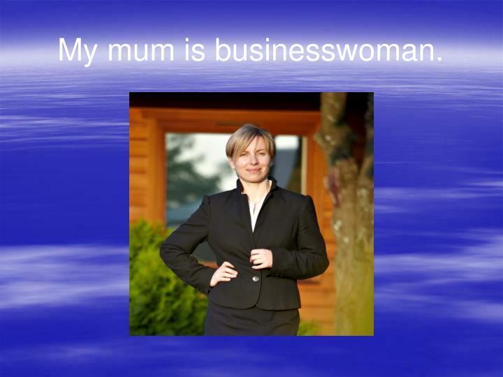 My mum is businesswoman.