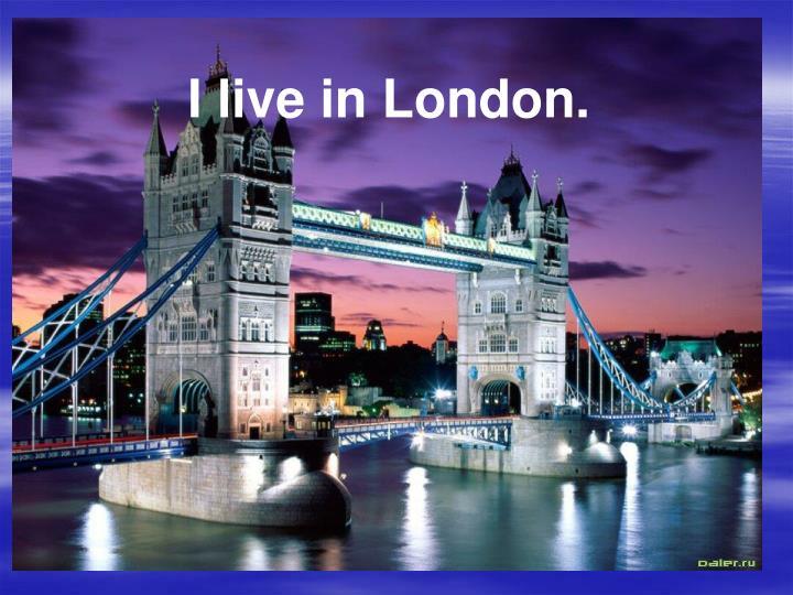I live in London.