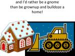 and i d rather be a gnome than be grownup and bulldoze a home