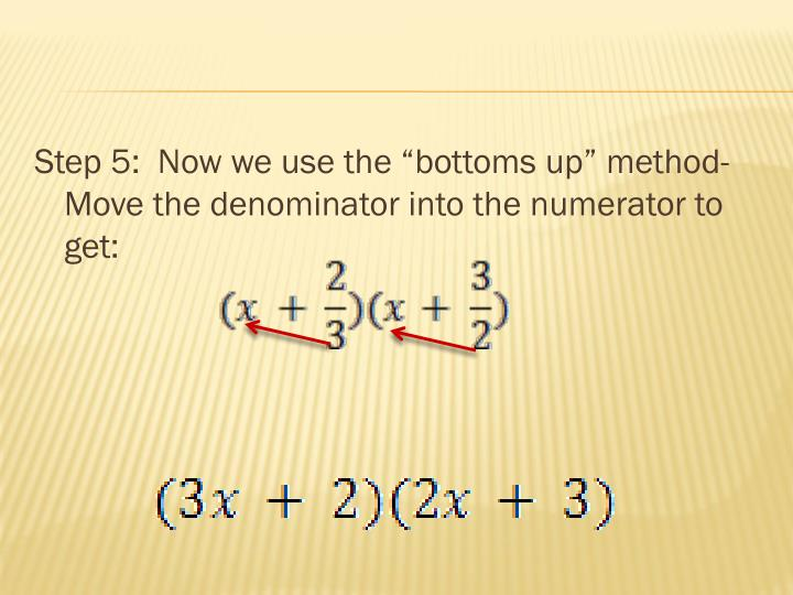 "Step 5:  Now we use the ""bottoms up"" method- Move the denominator into the numerator to get:"