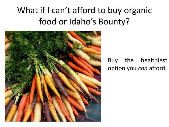 What if I can't afford to buy organic food or Idaho's Bounty?