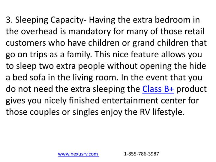 3. Sleeping Capacity- Having the extra bedroom in the overhead is mandatory for many of those retail customers who have children or grand children that go on trips as a family. This nice feature allows you to sleep two extra people without opening the hide a bed sofa in the living room. In the event that you do not need the extra sleeping the