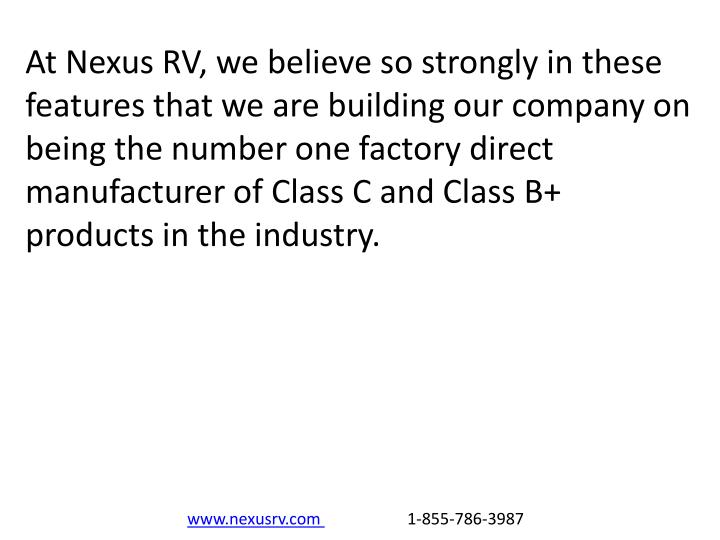 At Nexus RV, we believe so strongly in these features that we are building our company on being the number one factory direct manufacturer of Class C and Class B+ products in the industry.