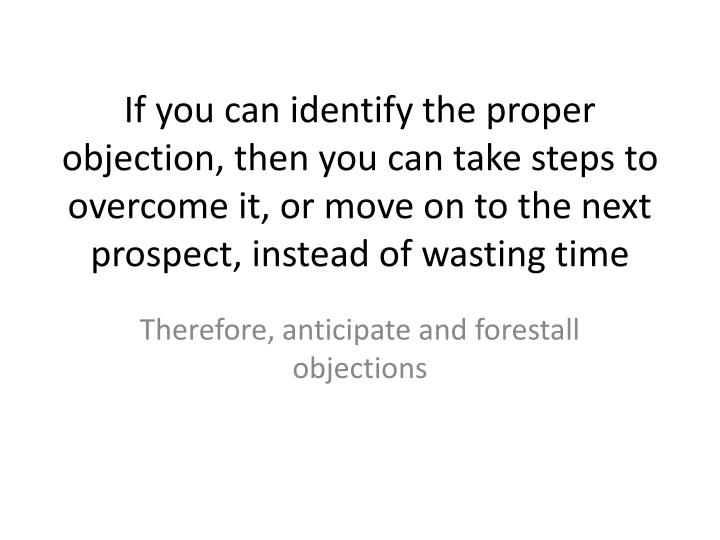 If you can identify the proper objection, then you can take steps to overcome it, or move on to the next prospect, instead of wasting time