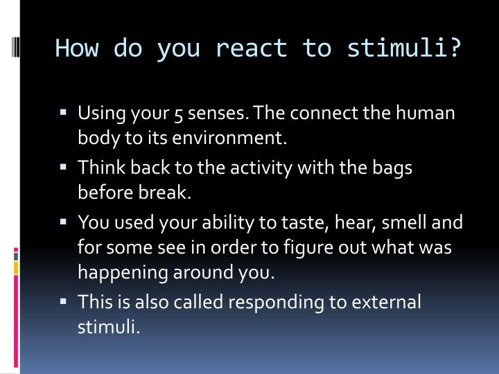 How do you react to stimuli?