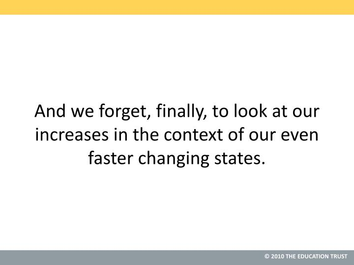 And we forget, finally, to look at our increases in the context of our even faster changing states.