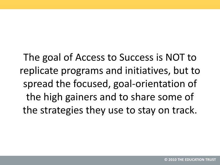 The goal of Access to Success is NOT to replicate programs and initiatives, but to spread the focused, goal-orientation of the high gainers and to share some of the strategies they use to stay on track.