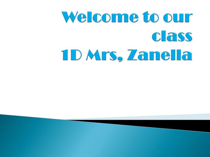 Welcome to our class 1d mrs zanella