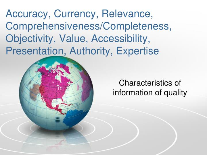 Accuracy, Currency, Relevance, Comprehensiveness/Completeness, Objectivity, Value, Accessibility,