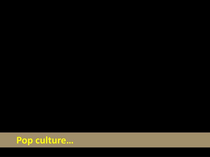 Pop culture…