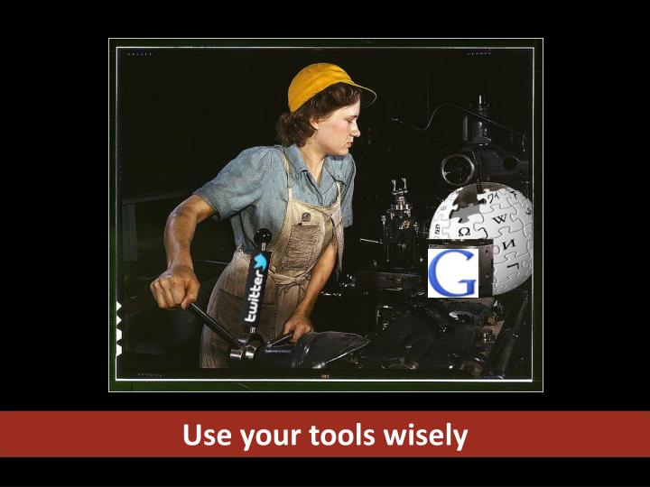 Use your tools wisely