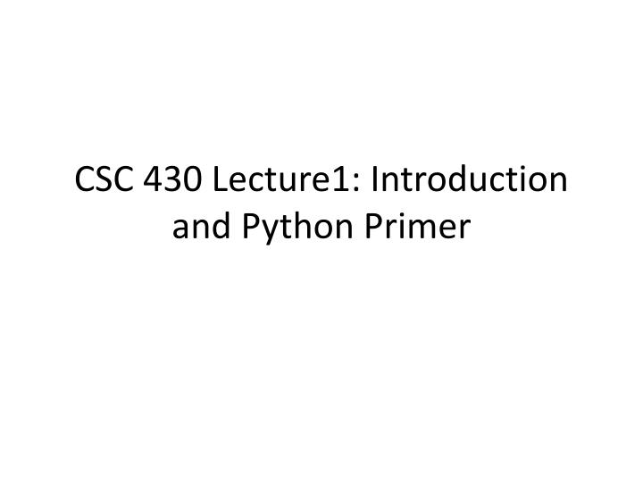 CSC 430 Lecture1: Introduction and Python Primer