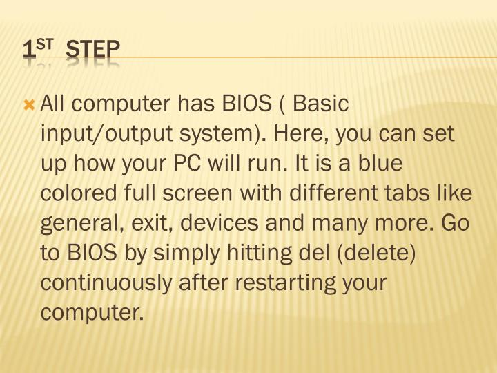 All computer has BIOS ( Basic input/output system). Here, you can set up how your PC will run. It is a blue colored full screen with different tabs like general, exit, devices and many more. Go to BIOS by simply hitting del (delete) continuously after restarting your computer.