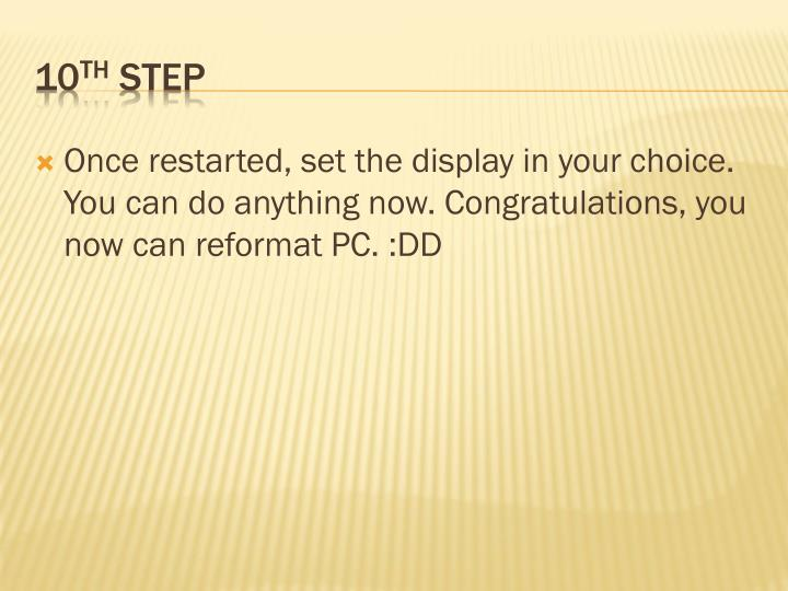 Once restarted, set the display in your choice. You can do anything now. Congratulations, you now can reformat PC. :DD