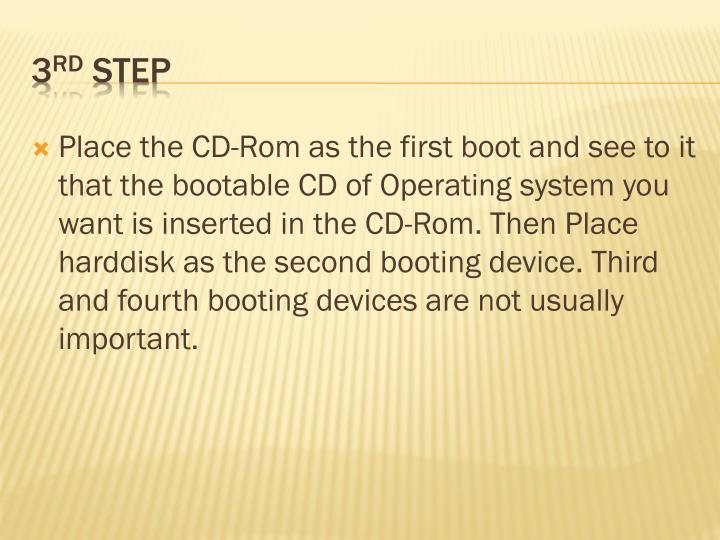 Place the CD-Rom as the first boot and see to it that the bootable CD of Operating system you want is inserted in the CD-Rom. Then Place