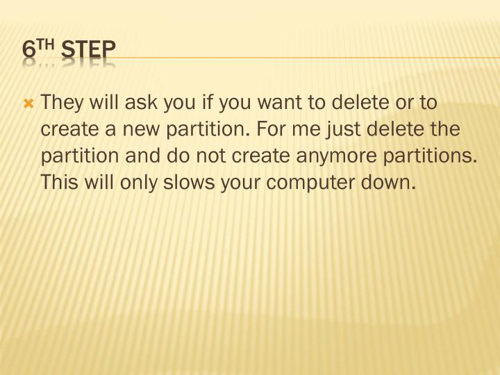 They will ask you if you want to delete or to create a new partition. For me just delete the partition and do not create anymore partitions. This will only slows your computer down.