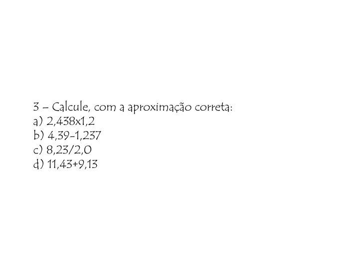 3 – Calcule, com a aproximação correta:
