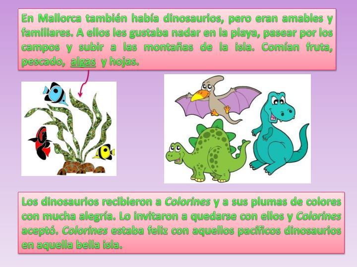 En Mallorca también había dinosaurios, pero eran amables y familiares. A ellos les gustaba nadar en la playa, pasear por los campos y subir a las montañas de la isla. Comían fruta, pescado,