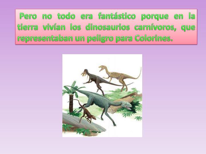 Pero no todo era fantástico porque en la tierra vivían los dinosaurios carnívoros, que representaban un peligro para Colorines.