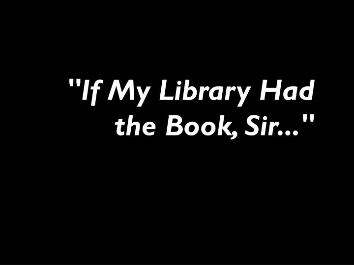 """If My Library Had the Book, Sir..."""