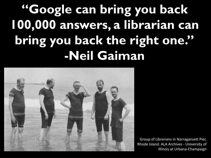 """Google can bring you back 100,000 answers, a librarian can bring you back the right one."""