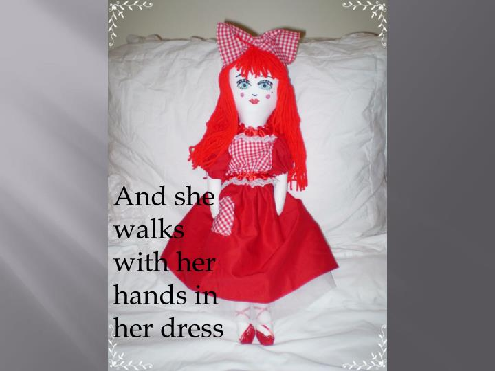 And she walks with her hands in her dress
