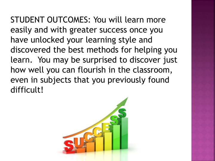 STUDENT OUTCOMES: You will learn more easily and with greater success once