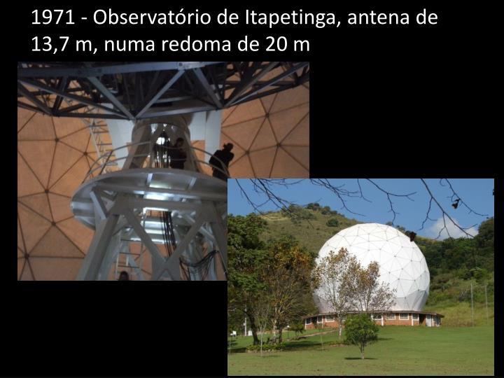 1971 - Observatório de Itapetinga, antena de 13,7 m, numa redoma de 20 m