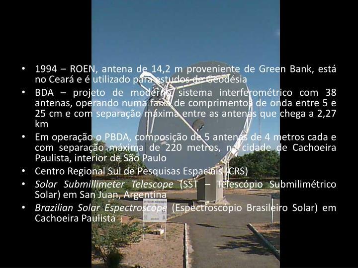 1994 – ROEN, antena de 14,2 m proveniente de Green Bank, está no Ceará e é utilizado para estudos de Geodésia