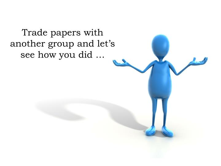 Trade papers with another group and let's see how you did …